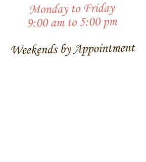 Monday to Friday 9:00 am to 5:00 pm  Weekends by Appointment